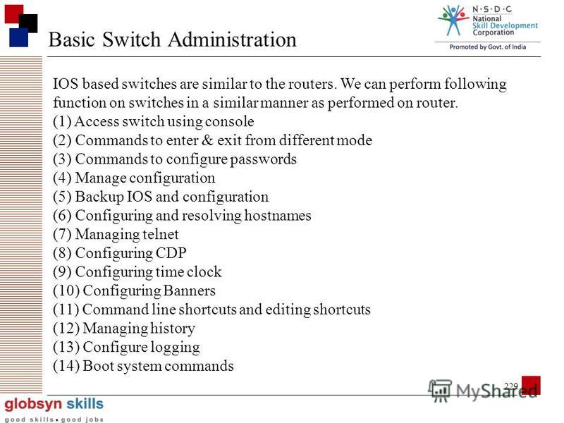228 Classification of switches Types of switches based on management (1) Manageable switches (2) Non-Manageable switches (3) Semi-Manageable switches Types of switches based on OSI layer (1) Layer 2 switches (only switching) (2) Layer 3 switches (swi