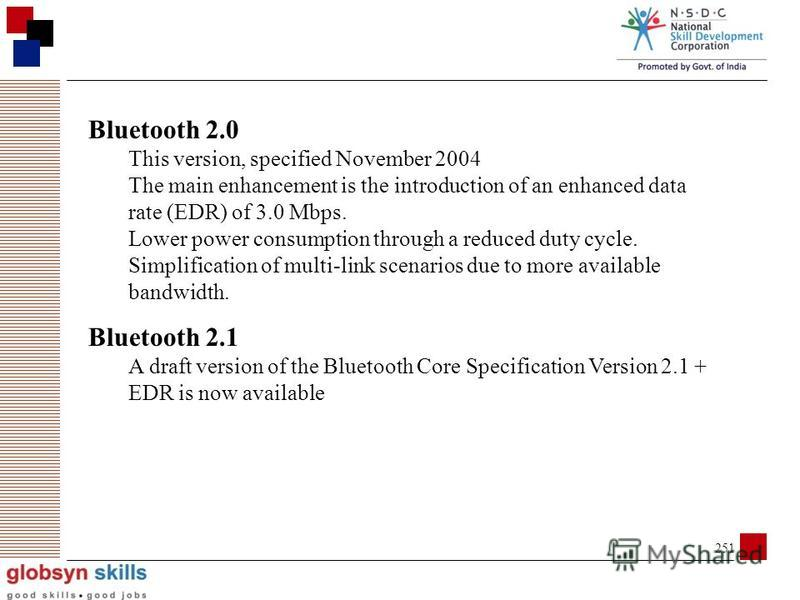 250 Bluetooth versions Bluetooth 1.0 and 1.0B Versions 1.0 and 1.0B had many problems Manufacturers had difficulty making their products interoperable Bluetooth 1.1 Many errors found in the 1.0B specifications were fixed Added support for non-encrypt