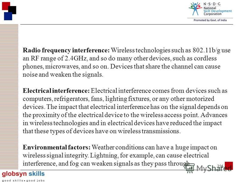 255 Factors Affecting Wireless Signals Because wireless signals travel through the atmosphere, they are susceptible to different types of interference than standard wired networks. Interference Types The following are some factors that cause interfer