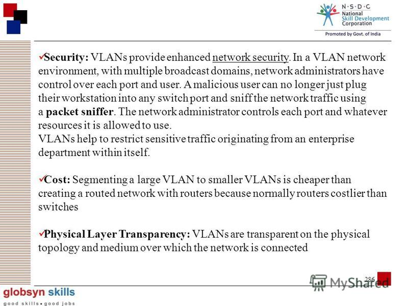 285 Advantages of VLAN The main advantages of VLAN are listed below. Broadcast Control: Broadcasts are required for the normal function of a network. Many protocols and applications depend on broadcast communication to function properly. A layer 2swi
