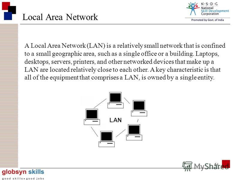 63 Local Area Network Metropolitan Area network Wide area network The internet Personal Area Network Major Categories of Networks