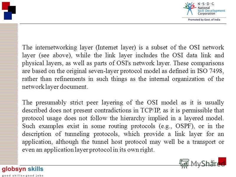 90 Comparison with TCP/IP Model In the TCP/IP model of the Internet, protocols are deliberately not as rigidly designed into strict layers as in the OSI model. [10] RFC 3439 contains a section entitled