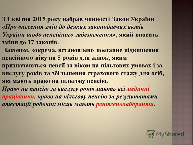 З 1 квітня 2015 року набрав чинності Закон України «Про внесення змін до деяких законодавчих актів України щодо пенсійного забезпечення», який вносить зміни до 17 законів. Законом, зокрема, встановлено поетапне підвищення пенсійного віку на 5 років д