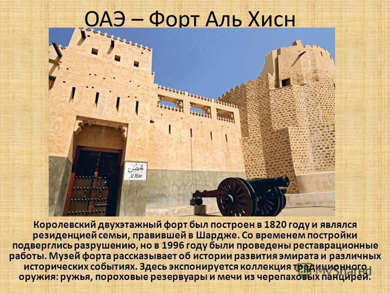 ОАЭ – Форт Аль Хисн Королевский двухэтажный форт был построен в 1820 году и являлся резиденцией семьи, правившей в Шардже. Со временем постройки подверглись разрушению, но в 1996 году были проведены реставрационные работы. Музей форта рассказывает об