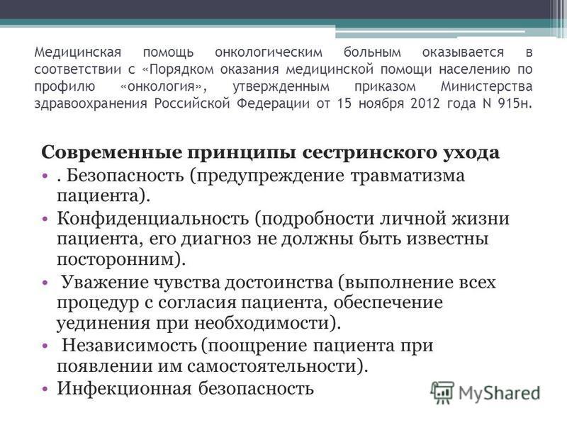 Медицинская помощь онкологическим больным оказывается в соответствии с «Порядком оказания медицинской помощи населению по профилю «онкология», утвержденным приказом Министерства здравоохранения Российской Федерации от 15 ноября 2012 года N 915 н. Сов