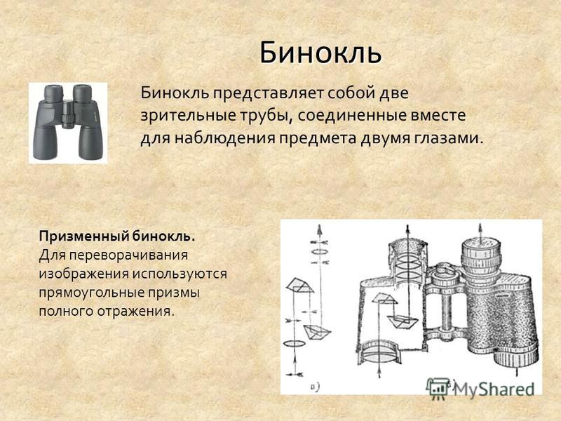 Бинокль Бинокль представляет собой две зрительные трубы, соединенные вместе для наблюдения предмета двумя глазами. Призменный бинокль. Для переворачивания изображения используются прямоугольные призмы полного отражения.