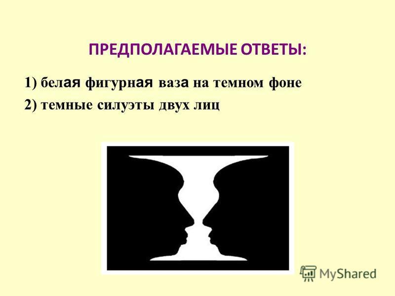 ПРЕДПОЛАГАЕМЫЕ ОТВЕТЫ: 1) белая фигурная ваз а на темном фоне 2) темные силуэты двух лиц