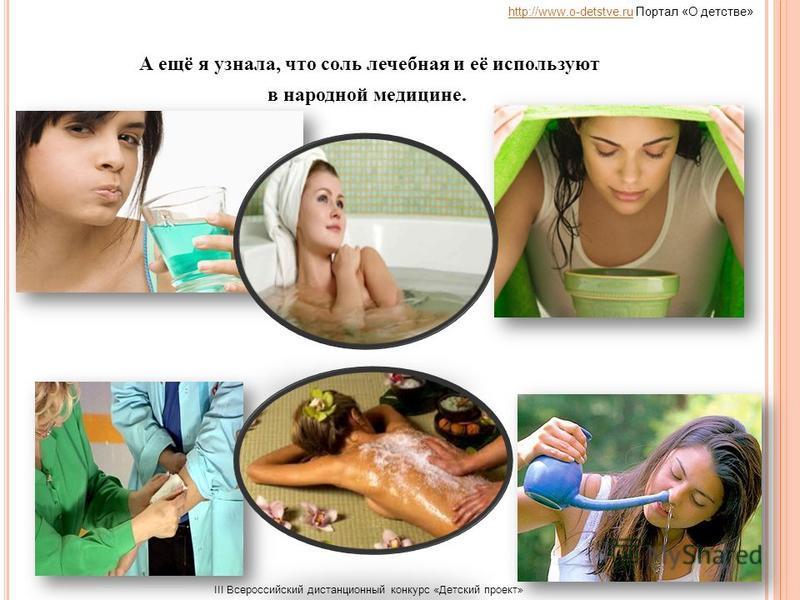 А ещё я узнала, что соль лечебная и её используют в народной медицине. http://www.o-detstve.ruhttp://www.o-detstve.ru Портал «О детстве» III Всероссийский дистанционный конкурс «Детский проект»