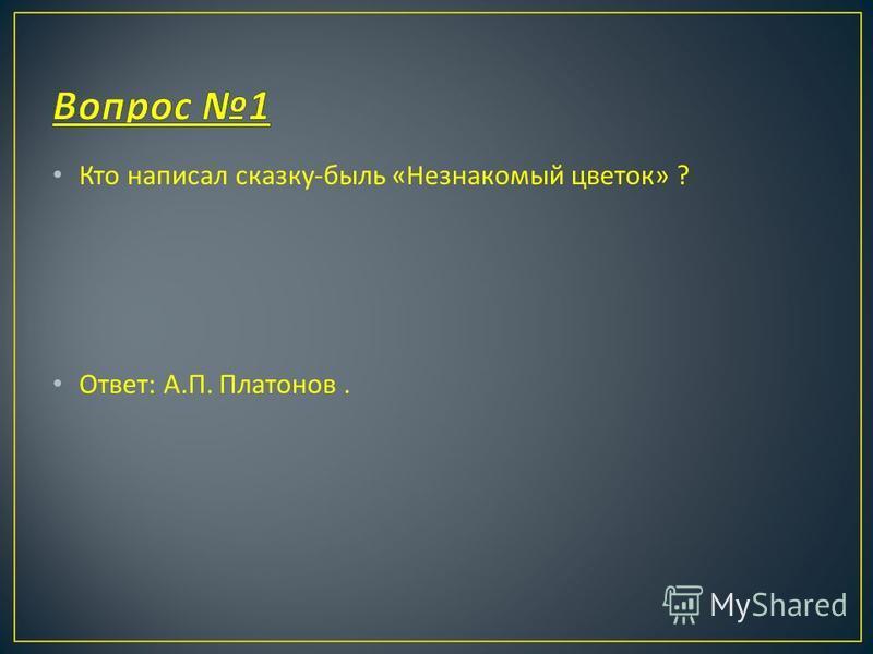 Кто написал сказку - быль « Незнакомый цветок » ? Ответ : А. П. Платонов.