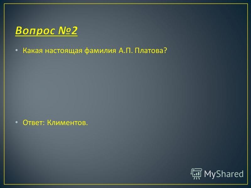 Какая настоящая фамилия А. П. Платова ? Ответ : Климентов.