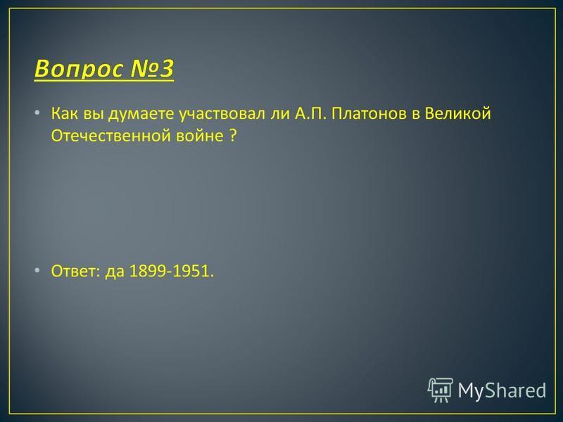 Как вы думаете участвовал ли А. П. Платонов в Великой Отечественной войне ? Ответ : да 1899-1951.