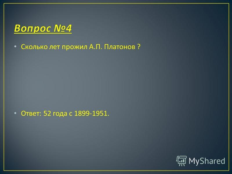 Сколько лет прожил А. П. Платонов ? Ответ : 52 года с 1899-1951.