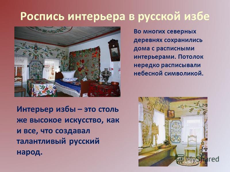 Роспись интерьера в русской избе Во многих северных деревнях сохранились дома с расписными интерьерами. Потолок нередко расписывали небесной символикой. Интерьер избы – это столь же высокое искусство, как и все, что создавал талантливый русский народ