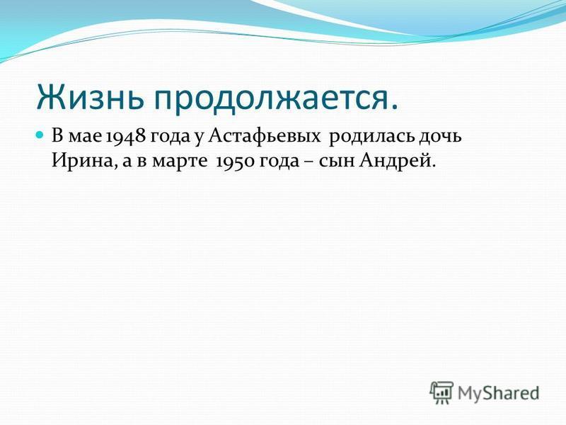 Жизнь продолжается. В мае 1948 года у Астафьевых родилась дочь Ирина, а в марте 1950 года – сын Андрей.