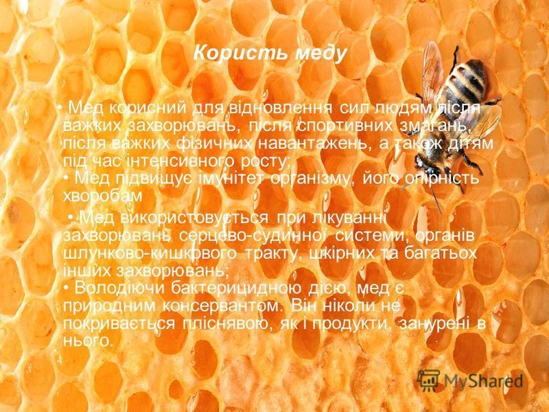 Користь меду Мед корисний для відновлення сил людям після важких захворювань, після спортивних змагань, після важких фізичних навантажень, а також дітям під час інтенсивного росту; Мед підвищує імунітет організму, його опірність хворобам Мед використ