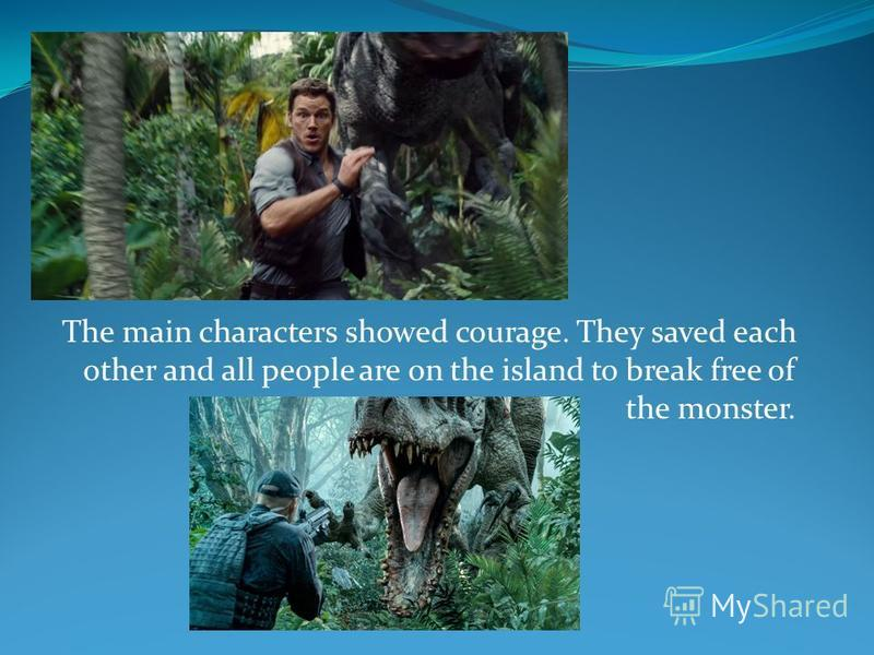 The main characters showed courage. They saved each other and all people are on the island to break free of the monster.