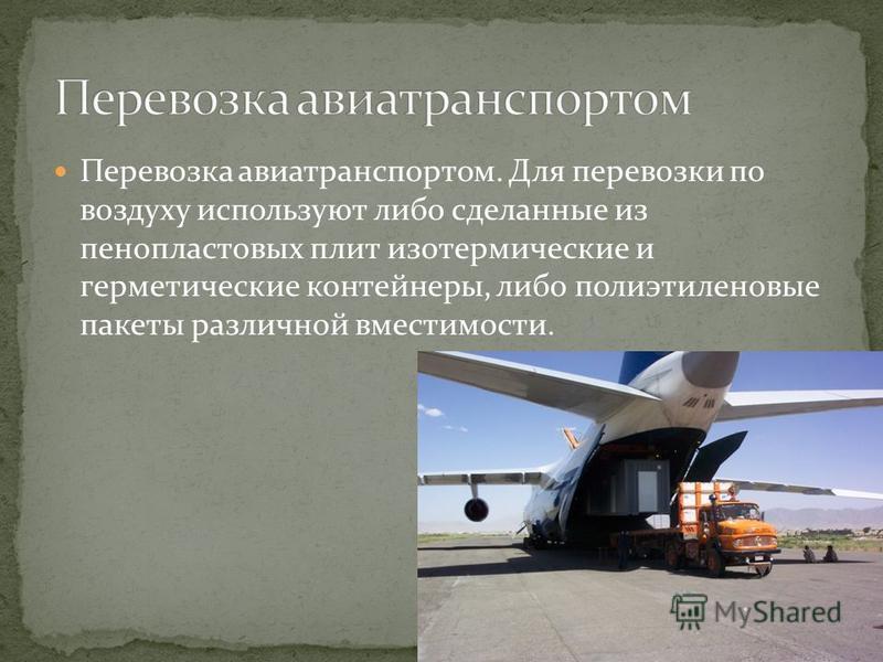 Перевозка авиатранспортом. Для перевозки по воздуху используют либо сделанные из пенопластовых плит изотермические и герметические контейнеры, либо полиэтиленовые пакеты различной вместимости.