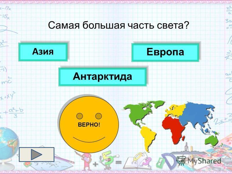 Самая большая часть света? Антарктида Европа Азия ВЕРНО!