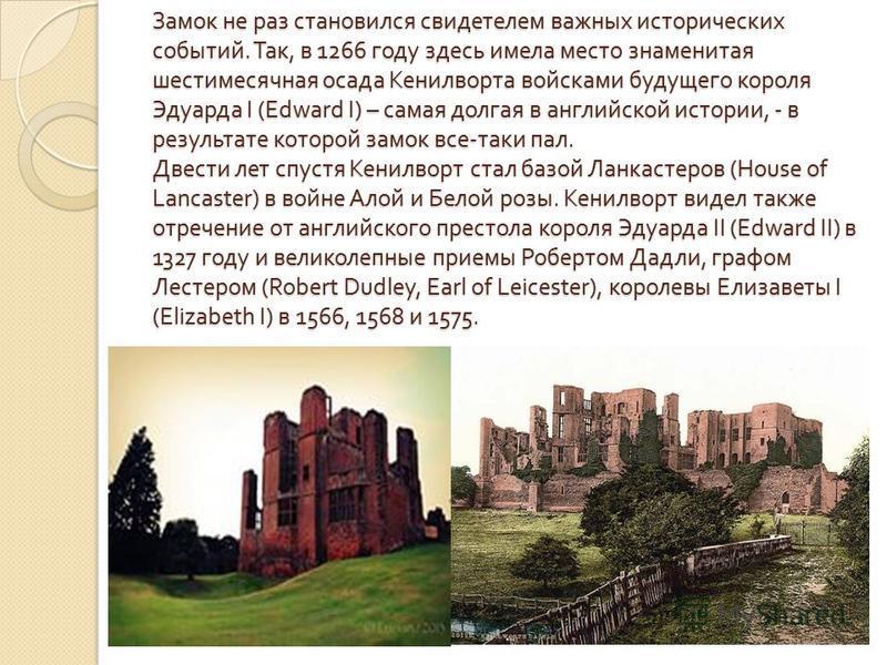 Замок не раз становился свидетелем важных исторических событий. Так, в 1266 году здесь имела место знаменитая шестимесячная осада Кенилворта войсками будущего короля Эдуарда I (Edward I) – самая долгая в английской истории, - в результате которой зам