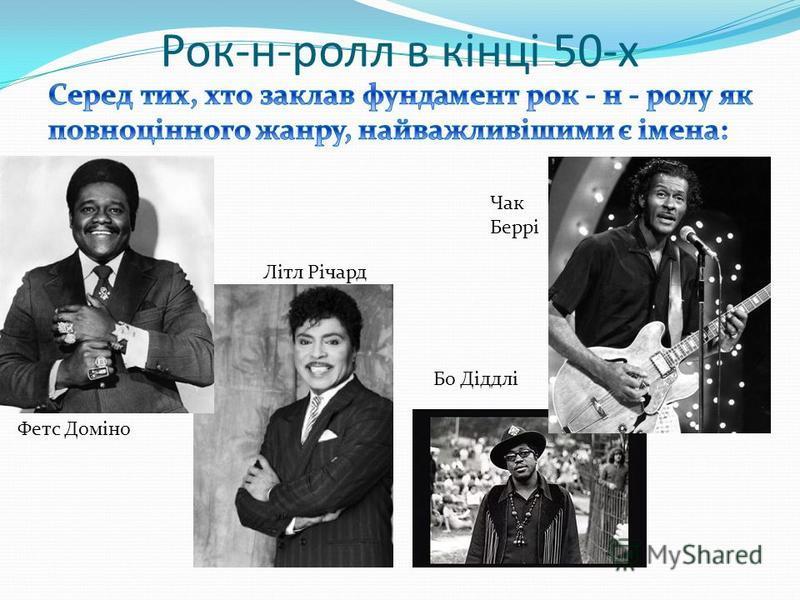 Рок-н-ролл в кінці 50-х Фетс Доміно Бо Діддлі Чак Беррі Літл Річард