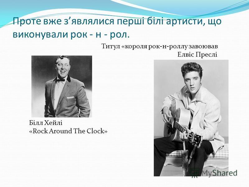 Проте вже зявлялися перші білі артисти, що виконували рок - н - рол. Білл Хейлі «Rock Around The Clock» Титул «короля рок-н-роллу завоював Елвіс Преслі