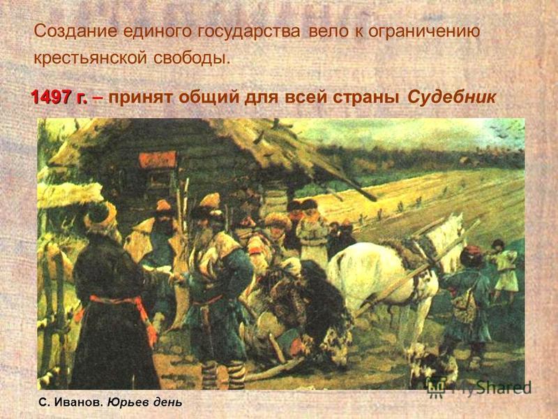 13 Создание единого государства вело к ограничению крестьянской свободы. 1497 г. 1497 г. – принят общий для всей страны Судебник С. Иванов. Юрьев день