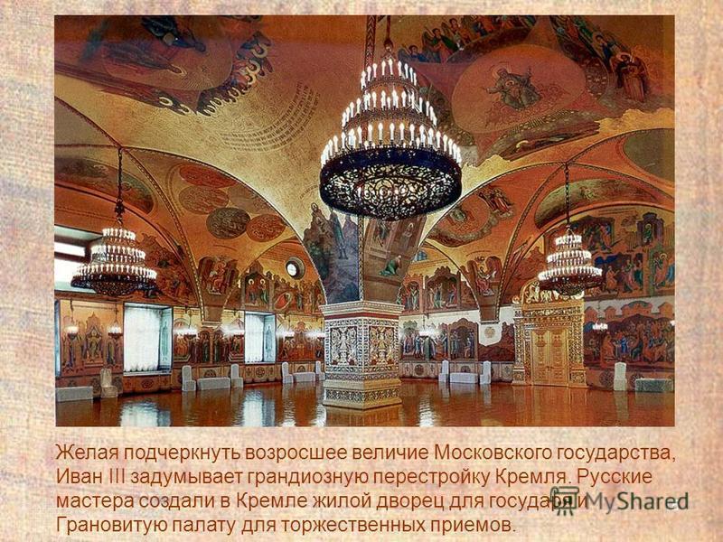 15 Желая подчеркнуть возросшее величие Московского государства, Иван III задумывает грандиозную перестройку Кремля. Русские мастера создали в Кремле жилой дворец для государя и Грановитую палату для торжественных приемов.