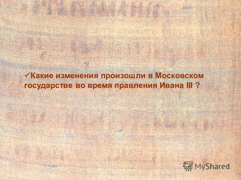 18 Какие изменения произошли в Московском государстве во время правления Ивана III ?