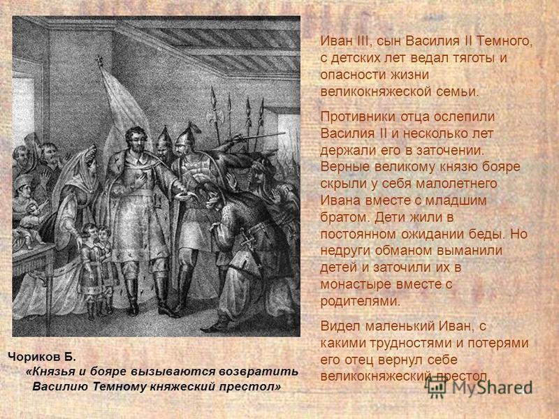 4 Иван III, сын Василия II Темного, с детских лет ведал тяготы и опасности жизни великокняжеской семьи. Противники отца ослепили Василия II и несколько лет держали его в заточении. Верные великому князю бояре скрыли у себя малолетнего Ивана вместе с