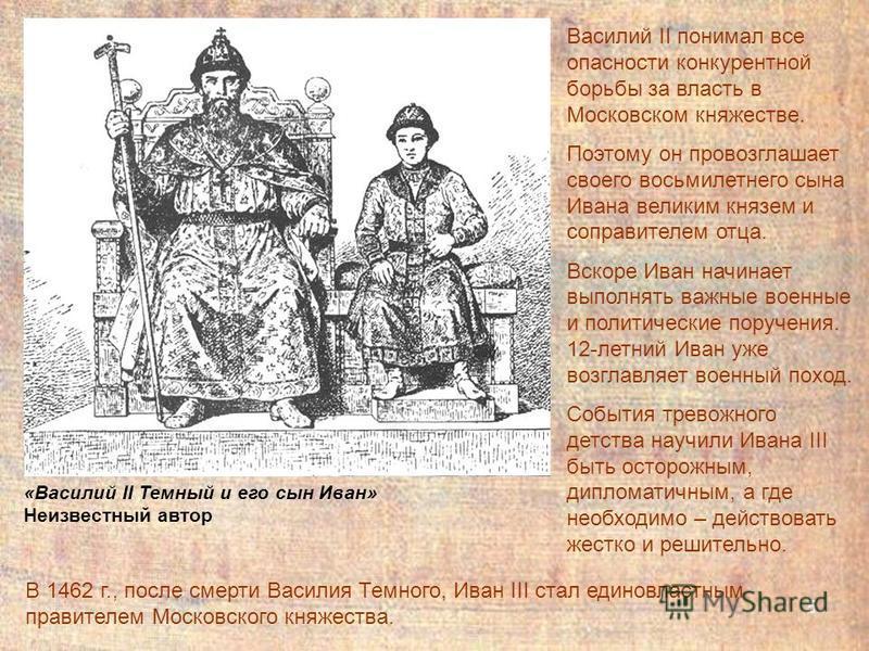 5 Василий II понимал все опасности конкурентной борьбы за власть в Московском княжестве. Поэтому он провозглашает своего восьмилетнего сына Ивана великим князем и соправителем отца. Вскоре Иван начинает выполнять важные военные и политические поручен