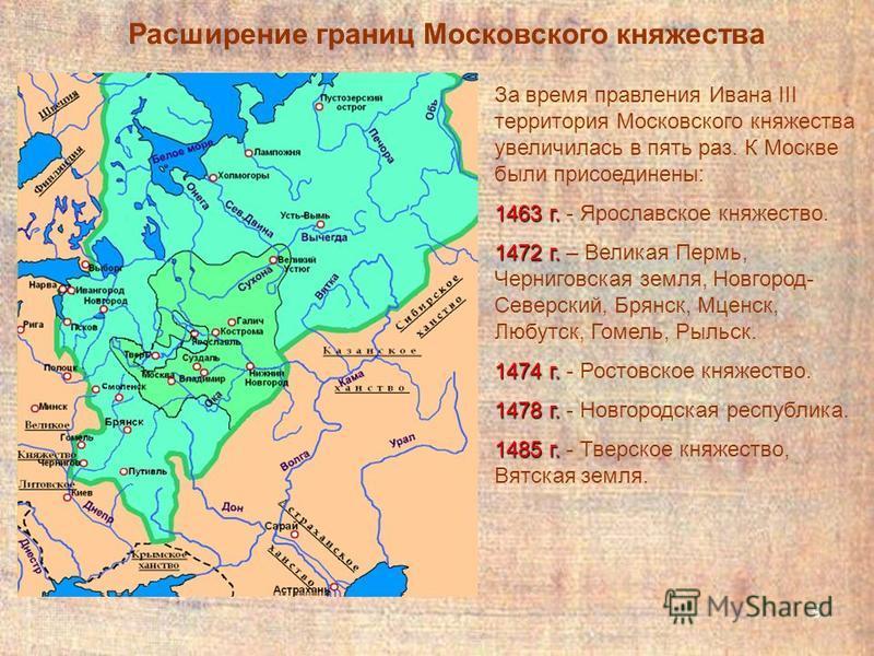 9 За время правления Ивана III территория Московского княжества увеличилась в пять раз. К Москве были присоединены: 1463 г. 1463 г. - Ярославское княжество. 1472 г. 1472 г. – Великая Пермь, Черниговская земля, Новгород- Северский, Брянск, Мценск, Люб