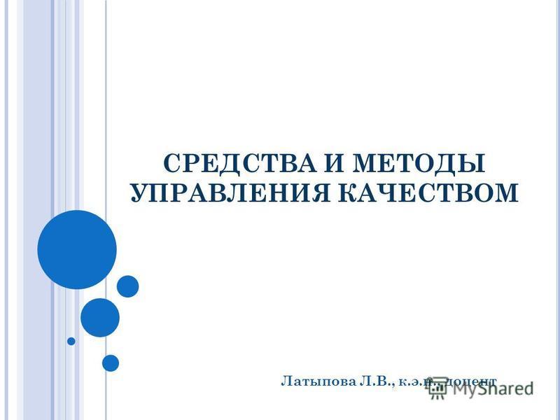 СРЕДСТВА И МЕТОДЫ УПРАВЛЕНИЯ КАЧЕСТВОМ Латыпова Л.В., к.э.н., доцент