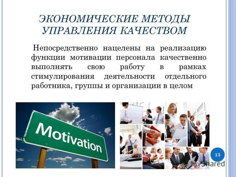 ЭКОНОМИЧЕСКИЕ МЕТОДЫ УПРАВЛЕНИЯ КАЧЕСТВОМ Непосредственно нацелены на реализацию функции мотивации персонала качественно выполнять свою работу в рамках стимулирования деятельности отдельного работника, группы и организации в целом 13