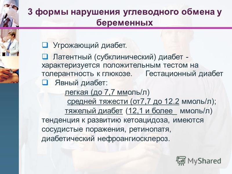 Угрожающий диабет. Латентный (субклинический) диабет - характеризуется положительным тестом на толерантность к глюкозе. Гестационный диабет Явный диабет: легкая (до 7,7 ммоль/л) средней тяжести (от 7,7 до 12.2 ммоль/л); тяжелый диабет (12,1 и более_
