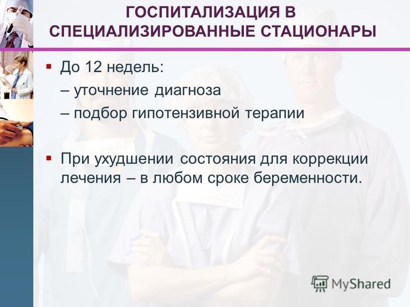 До 12 недель: – уточнение диагноза – подбор гипотензивной терапии При ухудшении состояния для коррекции лечения – в любом сроке беременности. ГОСПИТАЛИЗАЦИЯ В СПЕЦИАЛИЗИРОВАННЫЕ СТАЦИОНАРЫ