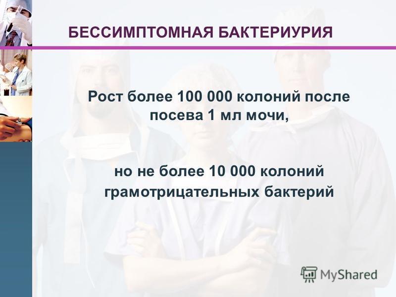 Рост более 100 000 колоний после посева 1 мл мочи, но не более 10 000 колоний грамотрицательных бактерий БЕССИМПТОМНАЯ БАКТЕРИУРИЯ