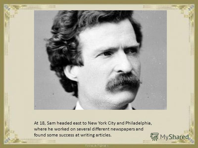 At 18 Sam headed east to New York City and Philadelphia where he worked on several different newspapers and found some success at writing articles.