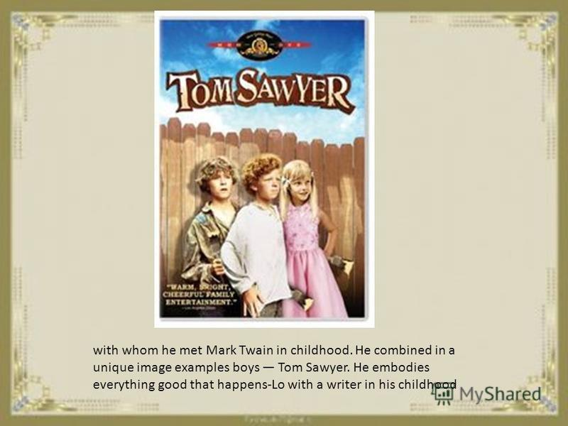 with whom he met Mark Twain in childhood. He combined in a unique image examples boys Tom Sawyer. He embodies everything good that happens-Lo with a writer in his childhood