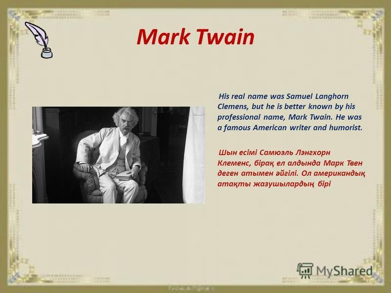 Mark Twain His real name was Samuel Langhorn Clemens, but he is better known by his professional name, Mark Twain. He was a famous American writer and humorist. Шын есімі Самюэль Лэнгхорн Клеменс, бірақ ел алдында Марк Твен деген атымен әйгілі. Ол ам