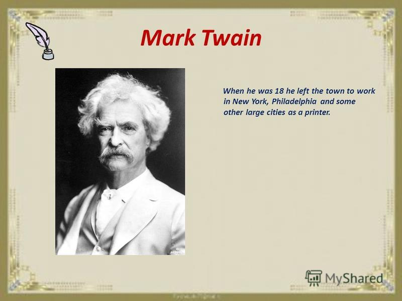 Mark Twain When he was 18 he left the town to work in New York, Philadelphia and some other large cities as a printer.