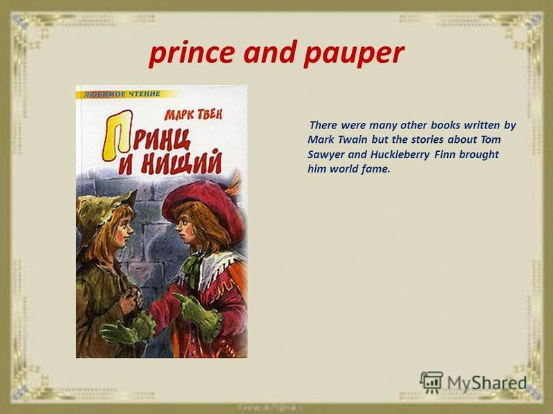 prince and pauper There were many other books written by Mark Twain but the stories about Tom Sawyer and Huckleberry Finn brought him world fame.