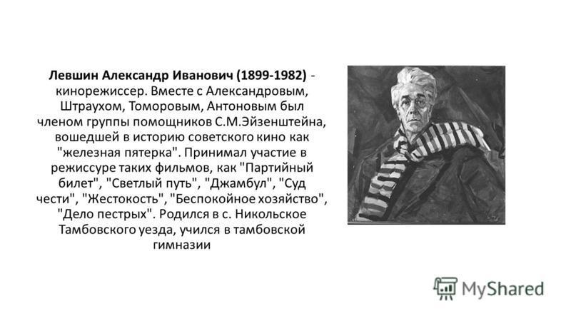 Левшин Александр Иванович (1899-1982) - кинорежиссер. Вместе с Александровым, Штраухом, Томоровым, Антоновым был членом группы помощников С.М.Эйзенштейна, вошедшей в историю советского кино как