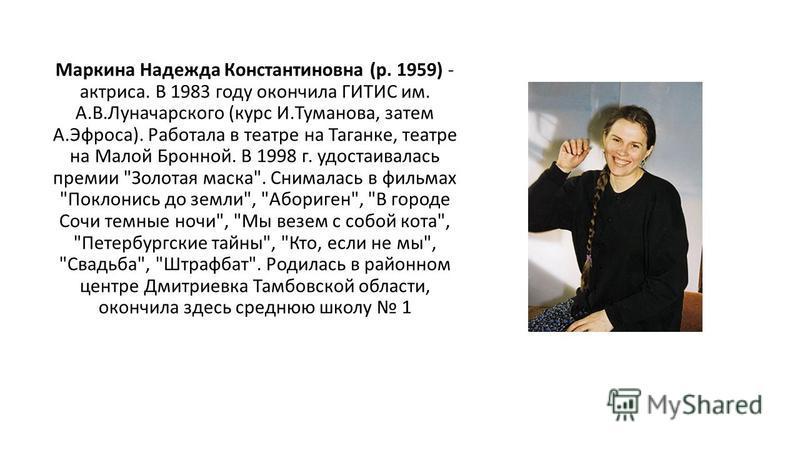 Маркина Надежда Константиновна (р. 1959) - актриса. В 1983 году окончила ГИТИС им. А.В.Луначарского (курс И.Туманова, затем А.Эфроса). Работала в театре на Таганке, театре на Малой Бронной. В 1998 г. удостаивалась премии