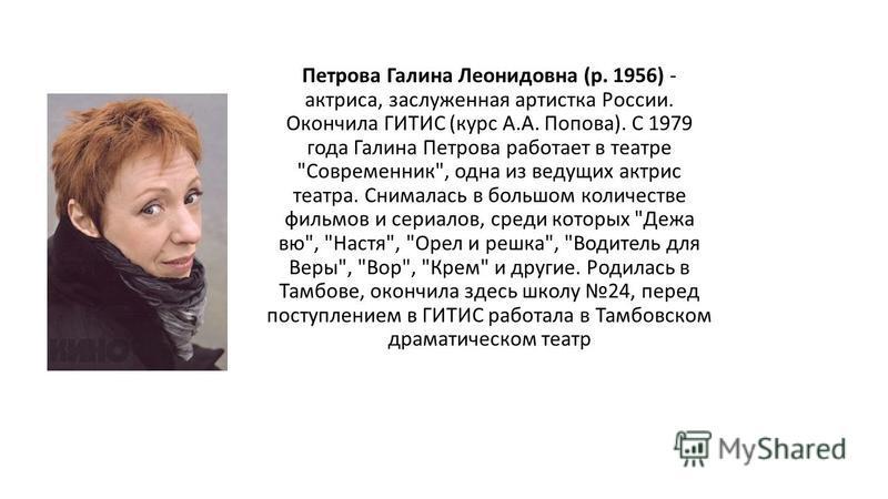 Петрова Галина Леонидовна (р. 1956) - актриса, заслуженная артистка России. Окончила ГИТИС (курс А.А. Попова). С 1979 года Галина Петрова работает в театре