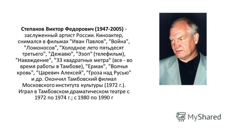 Степанов Виктор Федорович (1947-2005) - заслуженный артист России. Киноактер, снимался в фильмах