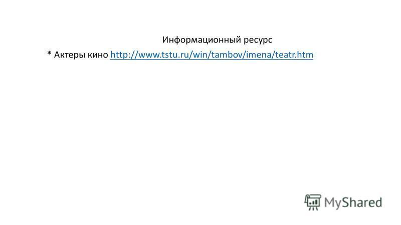 Информационный ресурс * Актеры кино http://www.tstu.ru/win/tambov/imena/teatr.htmhttp://www.tstu.ru/win/tambov/imena/teatr.htm