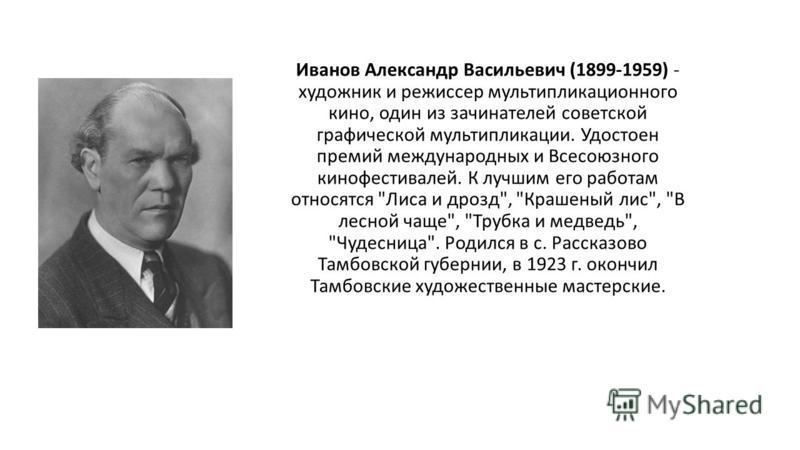 Иванов Александр Васильевич (1899-1959) - художник и режиссер мультипликационного кино, один из зачинателей советской графической мультипликации. Удостоен премий международных и Всесоюзного кинофестивалей. К лучшим его работам относятся