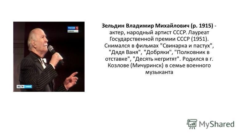 Зельдин Владимир Михайлович (р. 1915) - актер, народный артист СССР. Лауреат Государственной премии СССР (1951). Снимался в фильмах