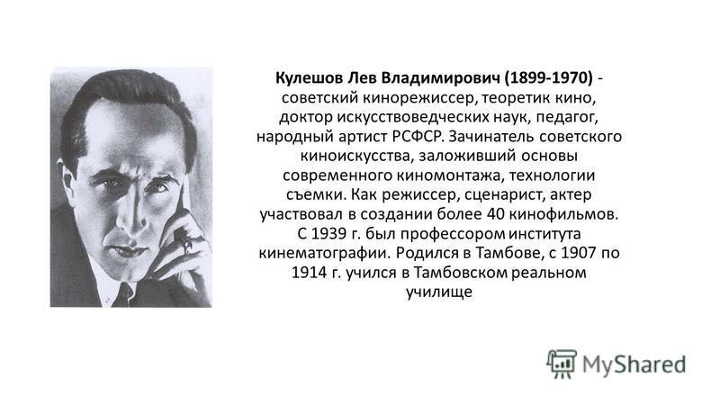 Кулешов Лев Владимирович (1899-1970) - советский кинорежиссер, теоретик кино, доктор искусствоведческих наук, педагог, народный артист РСФСР. Зачинатель советского киноискусства, заложивший основы современного киномонтажа, технологии съемки. Как режи