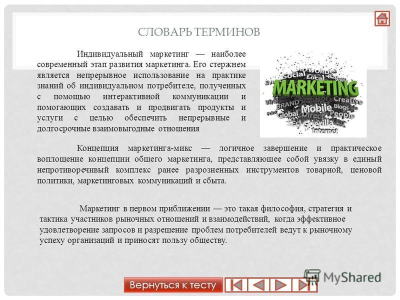 СЛОВАРЬ ТЕРМИНОВ Индивидуальный маркетинг наиболее современный этап развития маркетинга. Его стержнем является непрерывное использование на практике знаний об индивидуальном потребителе, полученных с помощью интерактивной коммуникации и помогающих со